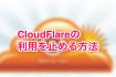 CloudFlare(CDNサービス)の利用を止める方法